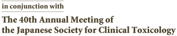 The 40th Annual Meeting of the Japanese Society for Clinical Toxicology